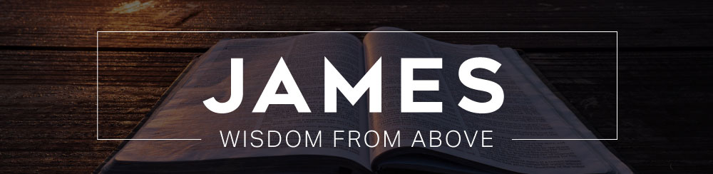 Book of James Sermon Series - Wisdom from Above